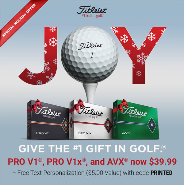 Titleist Holiday Special | Give the Number 1 Gift in Golf. Pro V1, Pro V1x, and AVX now $39.99 plus Free Personalization with code PRINTED!