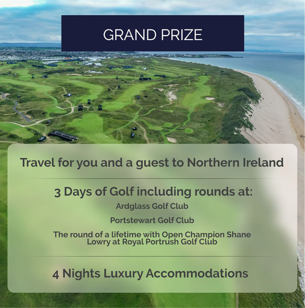 Grand Prize! Travel for you and a guest to Northern Ireland - 3 Days of Golf including rounds at: Ardglass Golf Club - Portstewart Golf Club - The round of a lifetime with Open Champion Shane Lowry at Royal Portrush Golf Club - 4 Nights Accommodations at TBD
