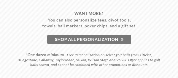 Free Personalization on select golf balls from Titleist, Bridgestone, Callaway, TaylorMade, Srixon, Wilson Staff, and Volvik. Offer applies to golf balls shown. Cannot be combined with other promotions or discounts.