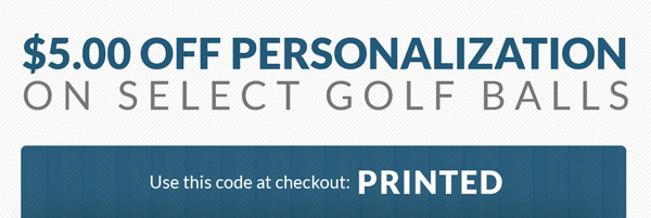 $5.00 Off Personalization on Golf Balls from Top Brands, 1dz Minimum - Use this code at checkout: PRINTED
