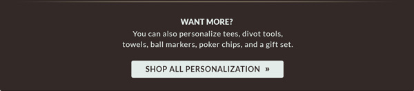 Want More? Personalize tees, divot tools, towels, and more. Shop All Personalization